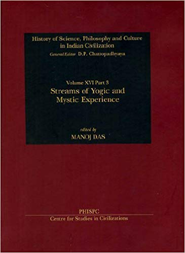 Streams of Yogic and Mystic Experience (History of Science, Philosophy and Culture in Indian Civilization: Vol. XVI, Part 3)