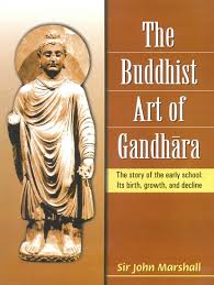 The Buddhist Art of Gandhara: The story of the early school: Its birth, growth, and decline