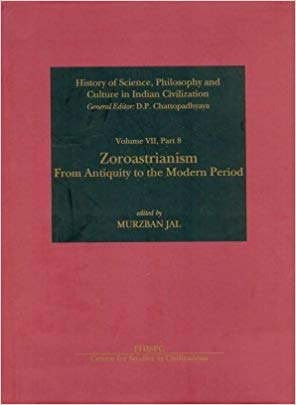 Zoroastrianism: From Antiquity to the Modern Period (History of Science, Philosophy and Culture in Indian Civilization, Volume VII, Part 8)