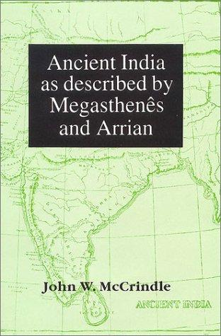 Ancient India as described by Megasthenes and Arrian: Being a translation of the fragments of the Indika of Megasthenes collected by Dr Schwanbeck, and of the first part of the Indika of Arrian