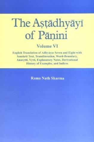 The Astadhyayi Of Panini,  Vol.VI :  English Translation Of Adhyayas Seven And Eight  With Sanskrit Text, Translation, Word Boundary,Anuvrtti, Vrtti, Explanatory Notes, Derivational History Of Examples And Indices