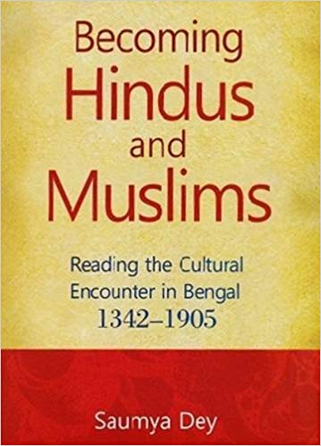 Becoming Hindus and Muslims Reading The Cultural Encounter in Bengal 1342-1905