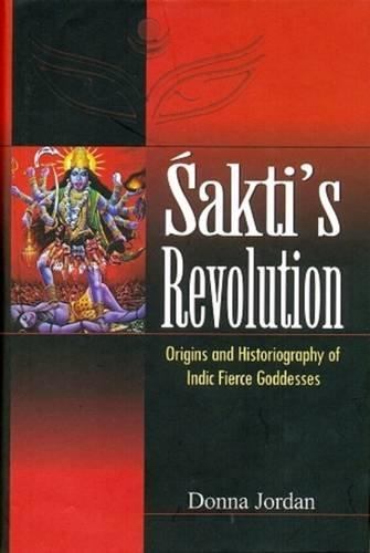 Sakti's Revolution: Origins and Historiography of Indic Fierce Goddesses